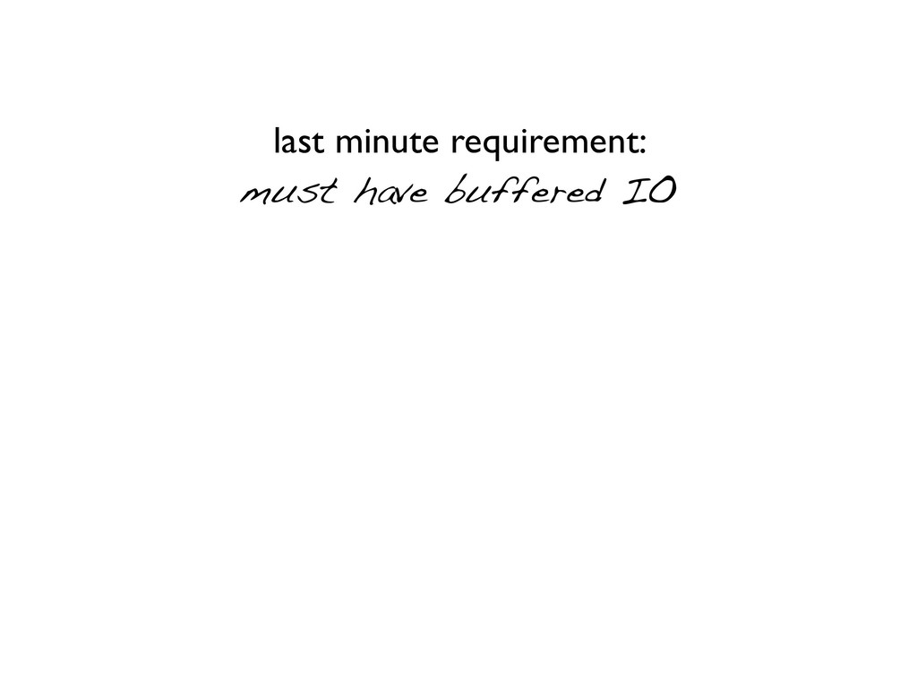 last minute requirement: must have buffered IO