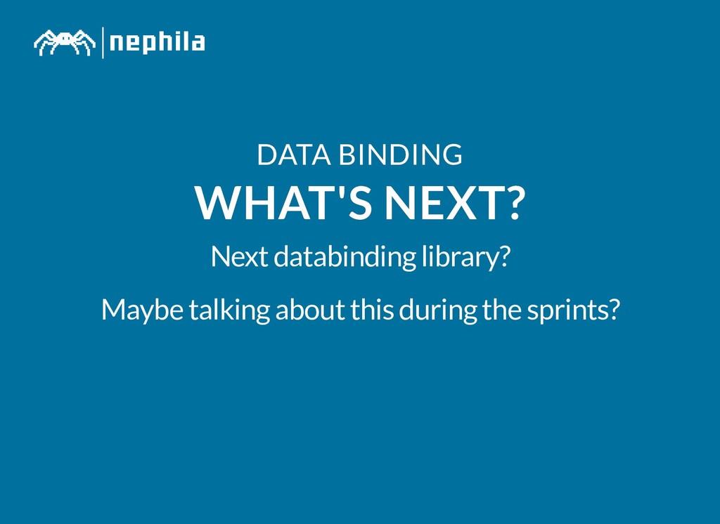 DATA BINDING DATA BINDING WHAT'S NEXT? WHAT'S N...