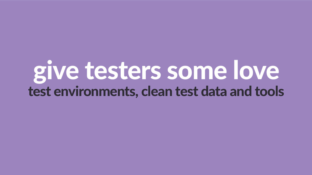 give  testers  some  love   test  environments,...