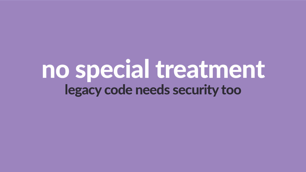 no  special  treatment   legacy  code  needs  s...
