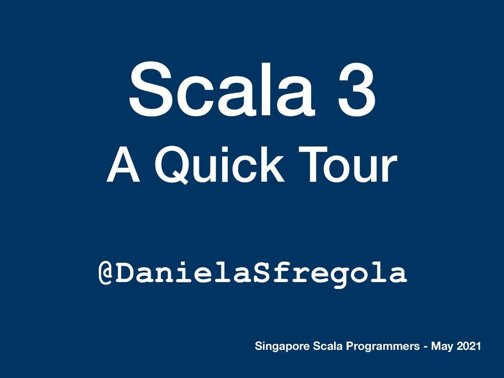 Scala 3 A Quick Tour @DanielaSfregola Singapore...