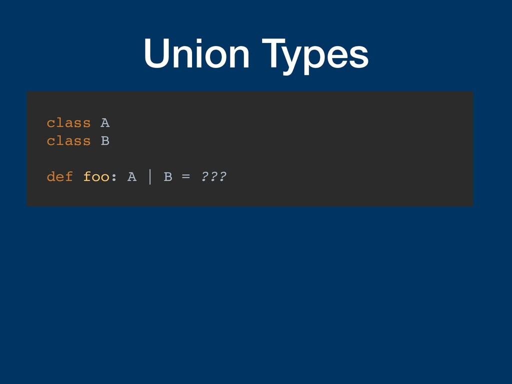 Union Types class A class B def foo: A   B = ???