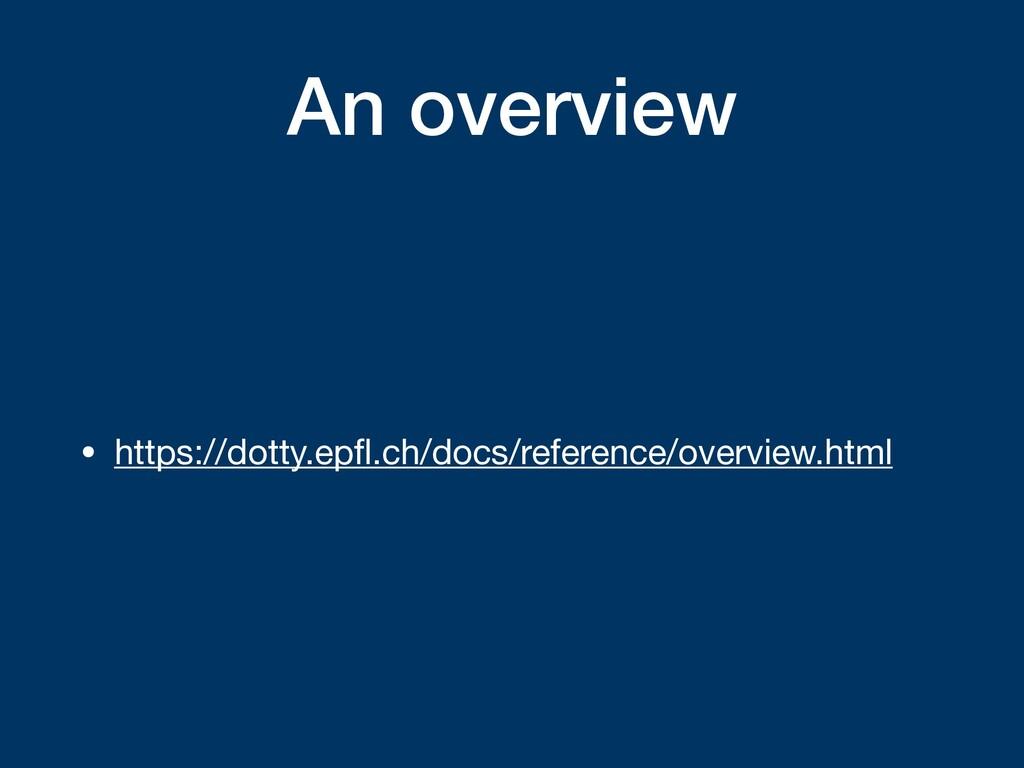 An overview • https://dotty.epfl.ch/docs/referen...