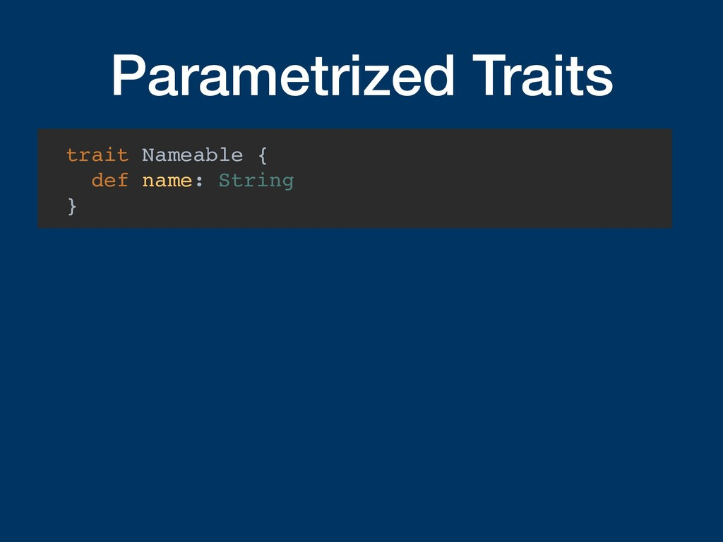 Parametrized Traits trait Nameable { def name: ...