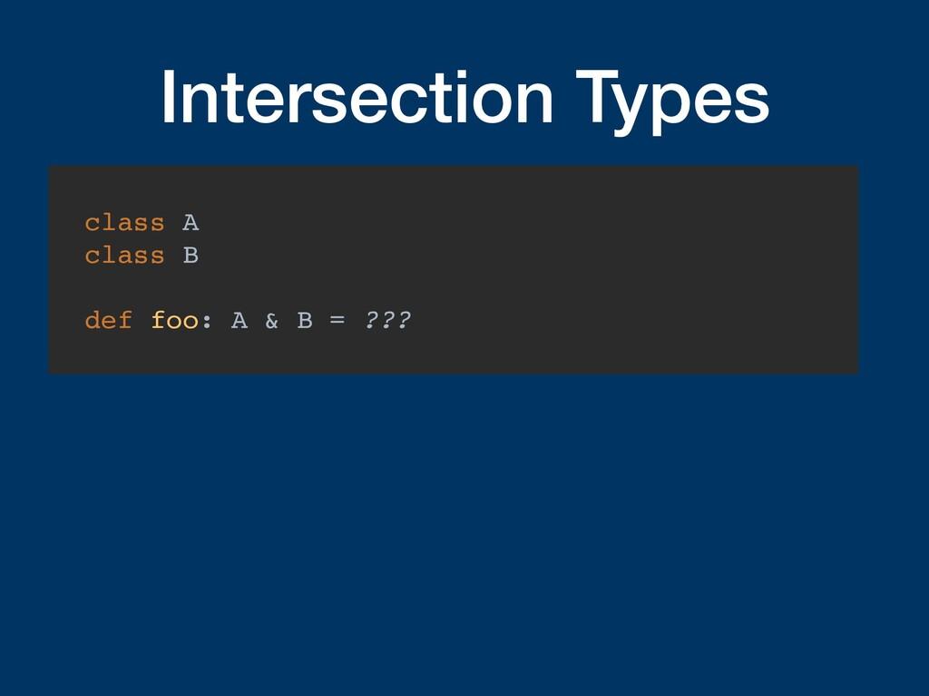 Intersection Types class A class B def foo: A &...