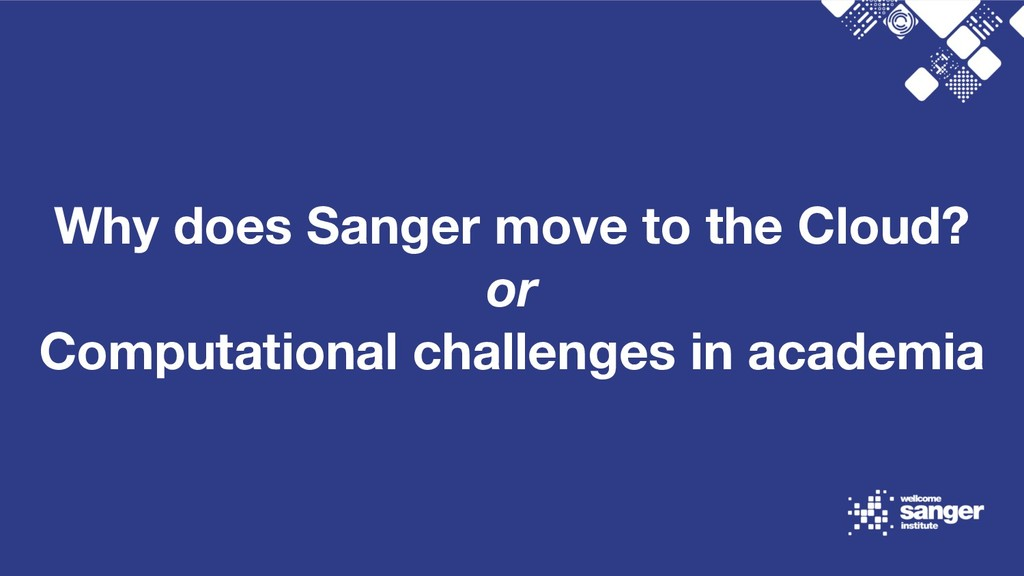 Why does Sanger move to the Cloud? or Computati...