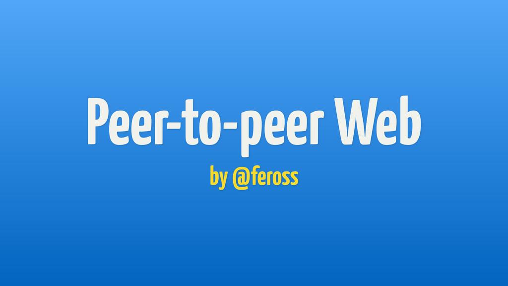 Peer-to-peer Web by @feross