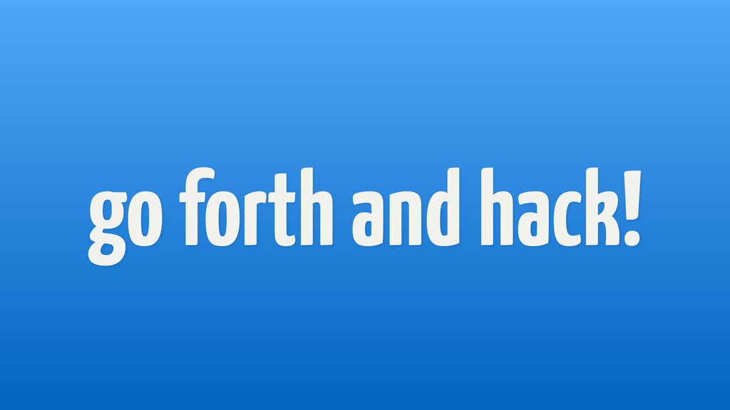 go forth and hack!