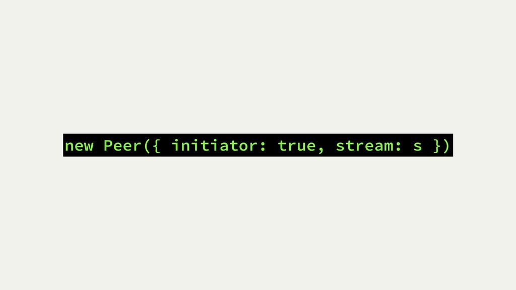 new Peer({ initiator: true, stream: s })