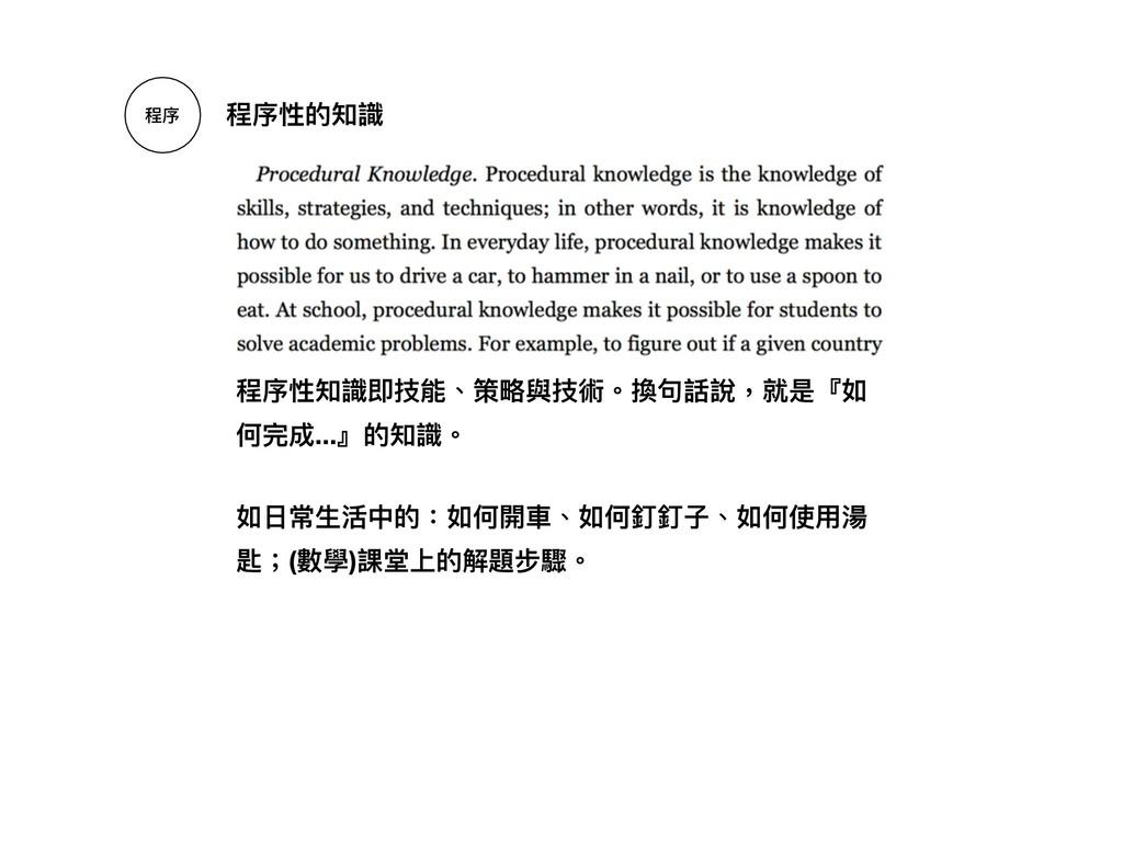 程序 程序性的知識 程序性知識即技能、策略略與技術。換句句話說,就是『如 何完成...』的知識...