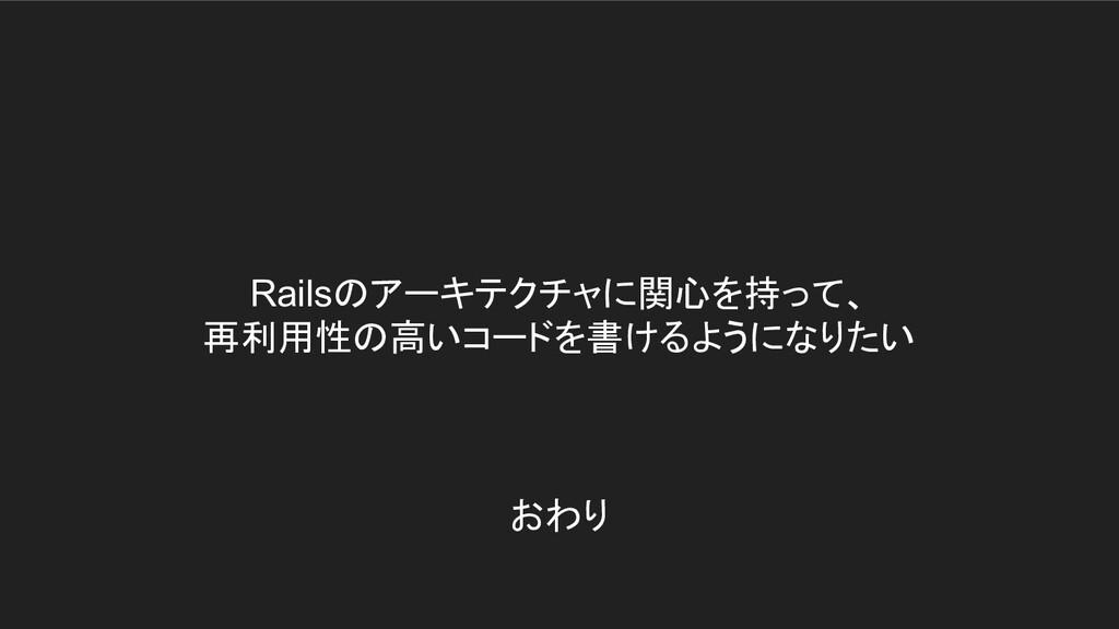 Railsのアーキテクチャに関心を持って、 再利用性の高いコードを書けるようになりたい おわり