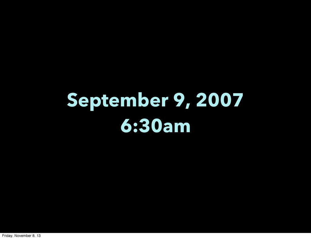 September 9, 2007 6:30am Friday, November 8, 13