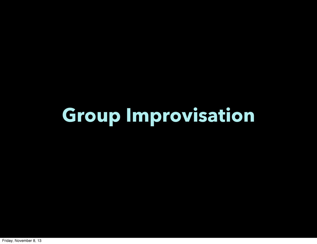 Group Improvisation Friday, November 8, 13