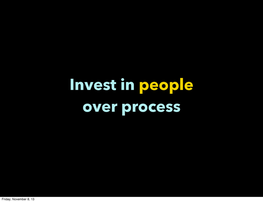 Invest in people over process Friday, November ...