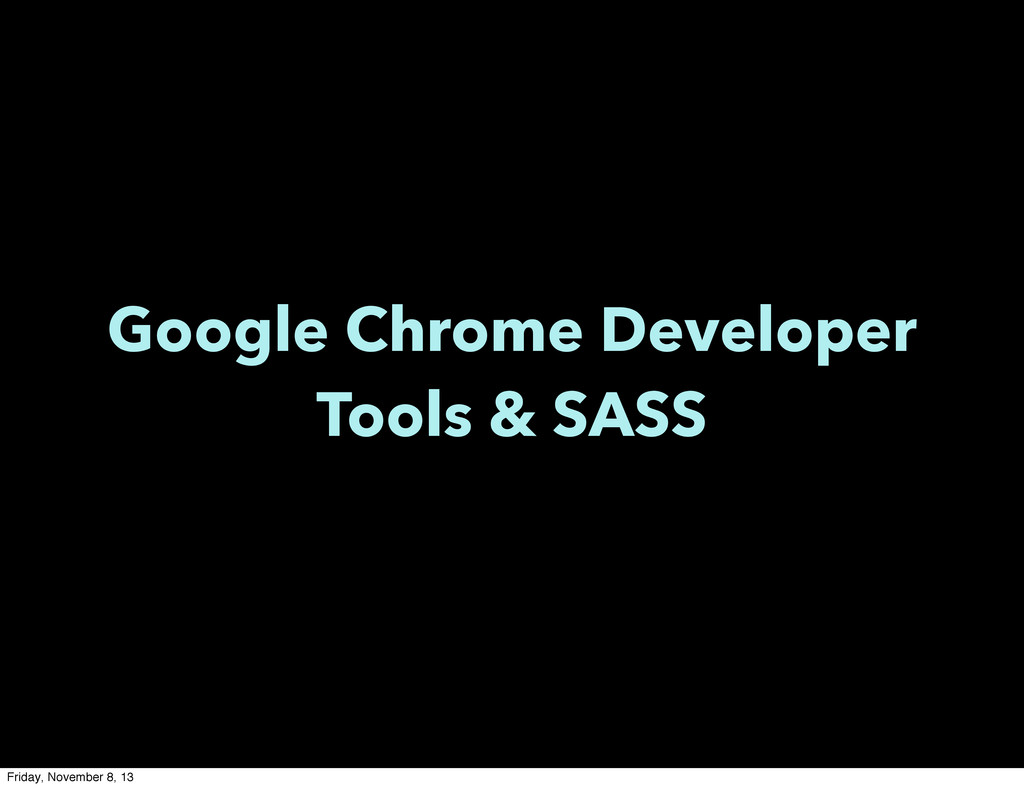 Google Chrome Developer Tools & SASS Friday, No...