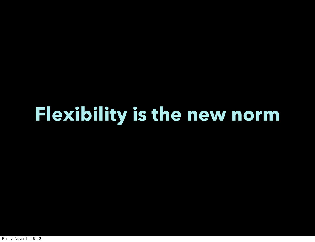 Flexibility is the new norm Friday, November 8,...