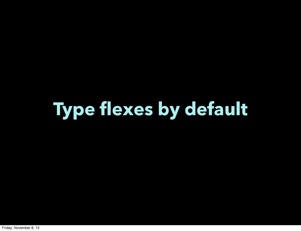 Type flexes by default Friday, November 8, 13