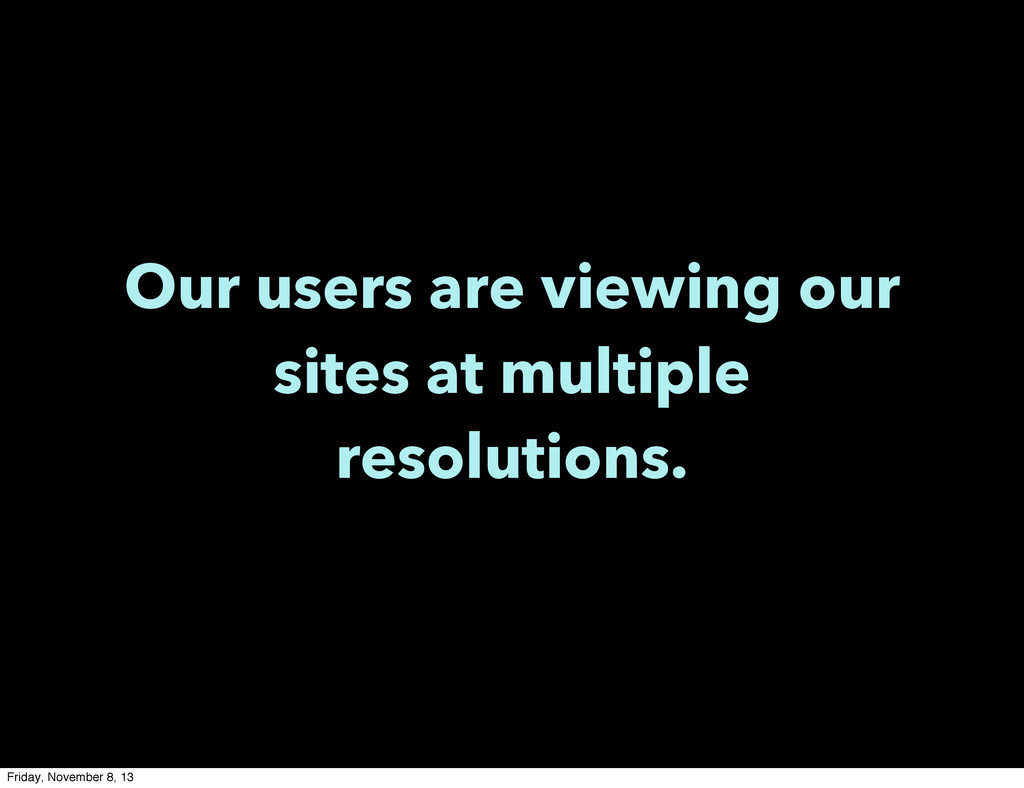 Our users are viewing our sites at multiple res...