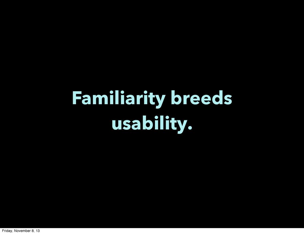 Familiarity breeds usability. Friday, November ...