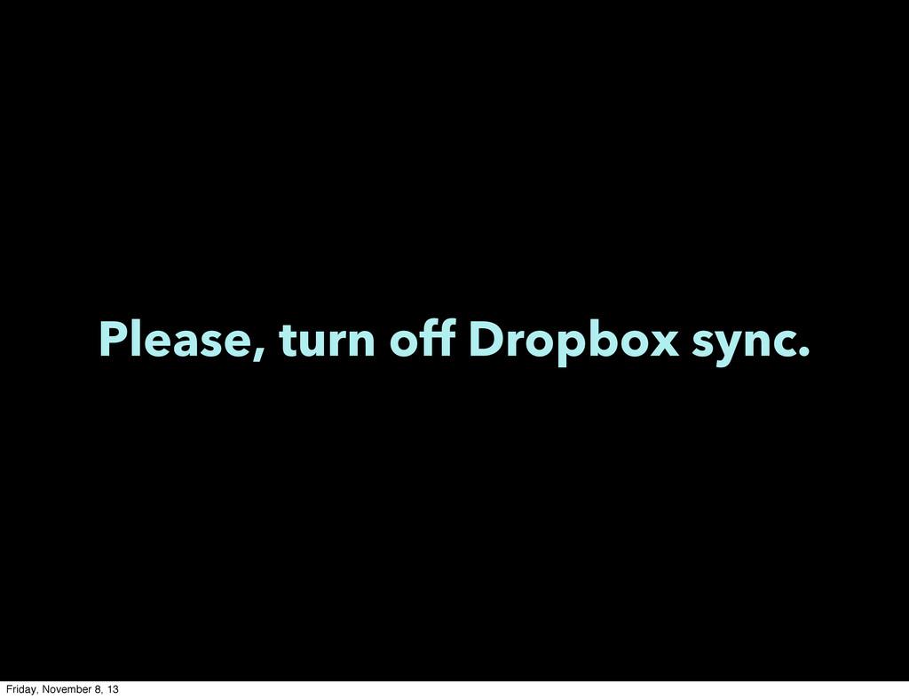 Please, turn off Dropbox sync. Friday, November...
