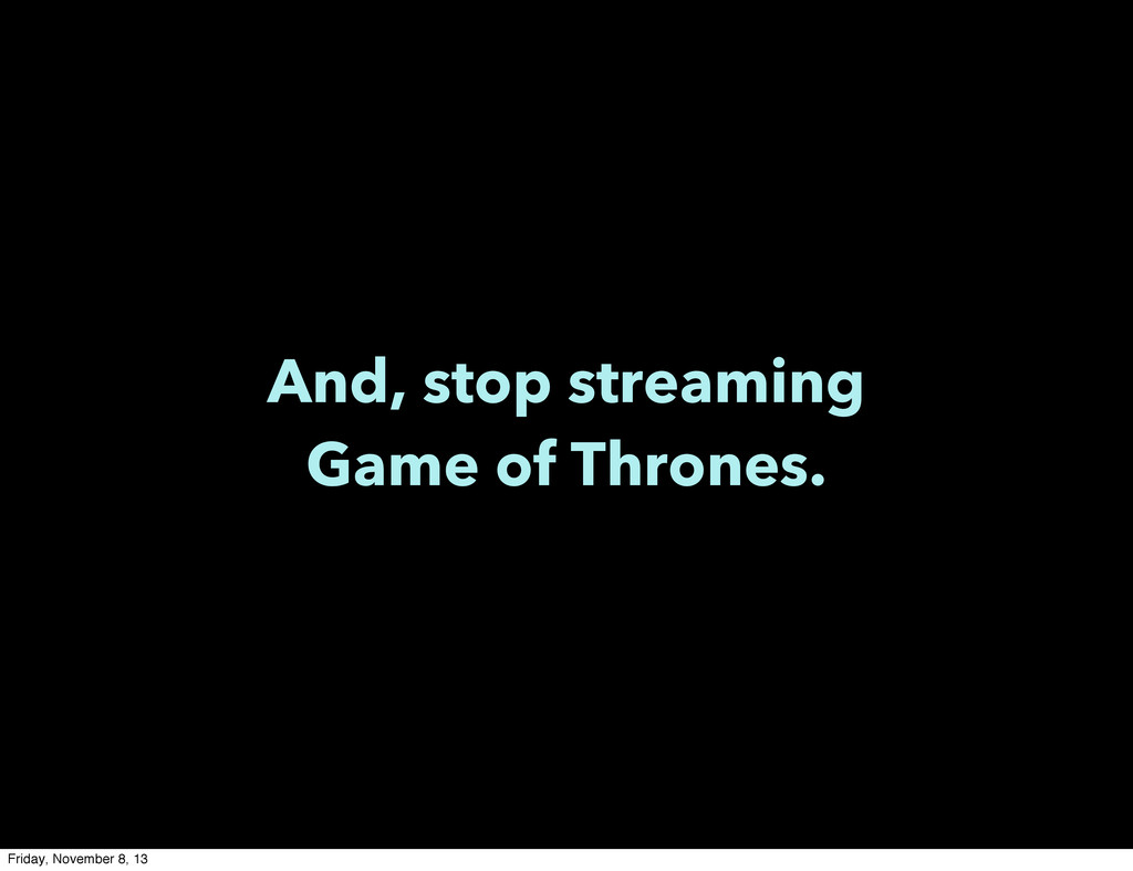 And, stop streaming Game of Thrones. Friday, No...