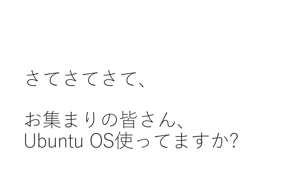 さてさてさて、 お集まりの皆さん、 Ubuntu OS使ってますか?