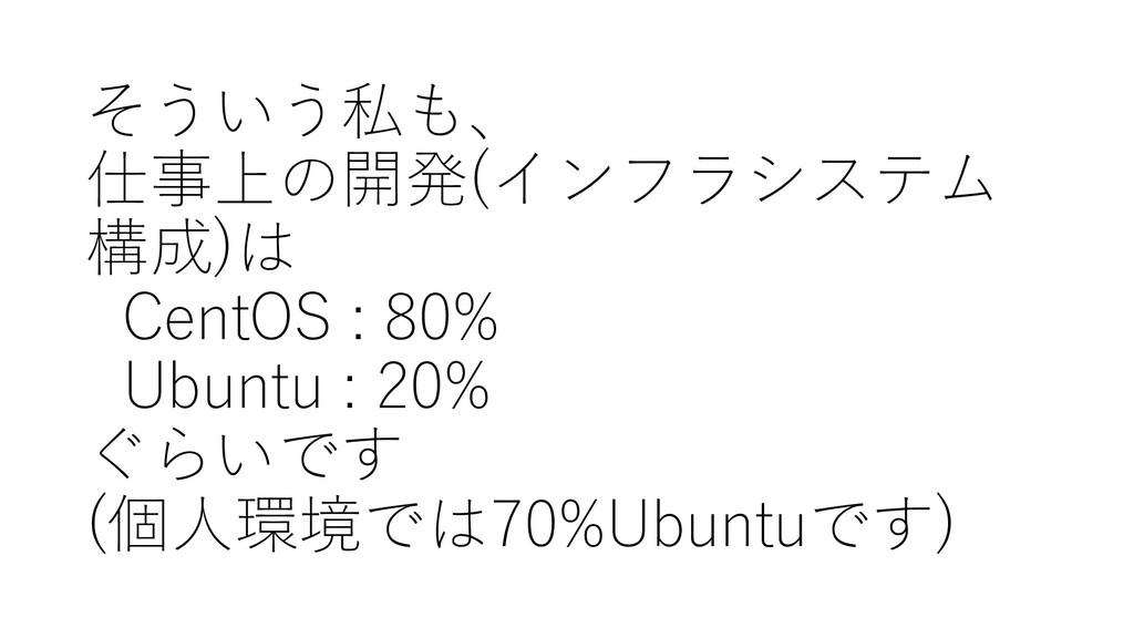 そういう私も、 仕事上の開発(インフラシステム 構成)は CentOS : 80% Ubunt...