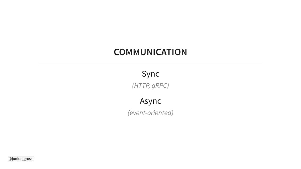 @junior_grossi COMMUNICATION Sync (HTTP, gRPC) ...