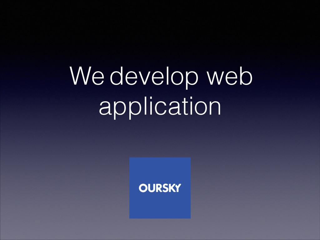 We develop web application
