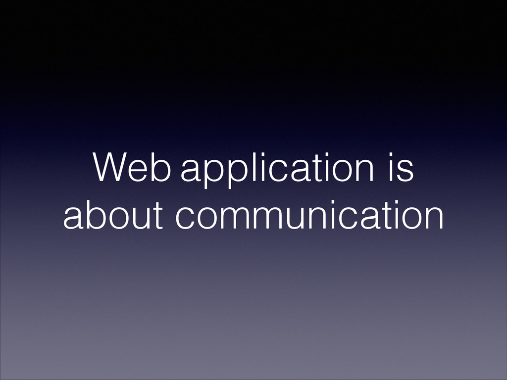 Web application is about communication