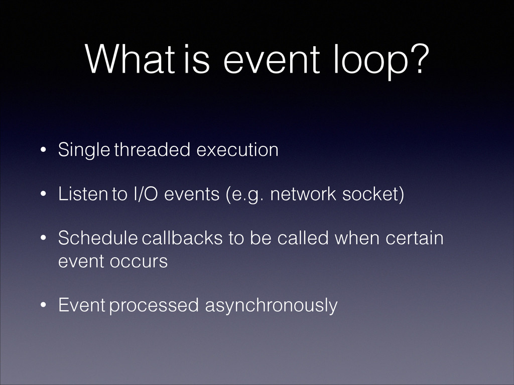 What is event loop? • Single threaded execution...