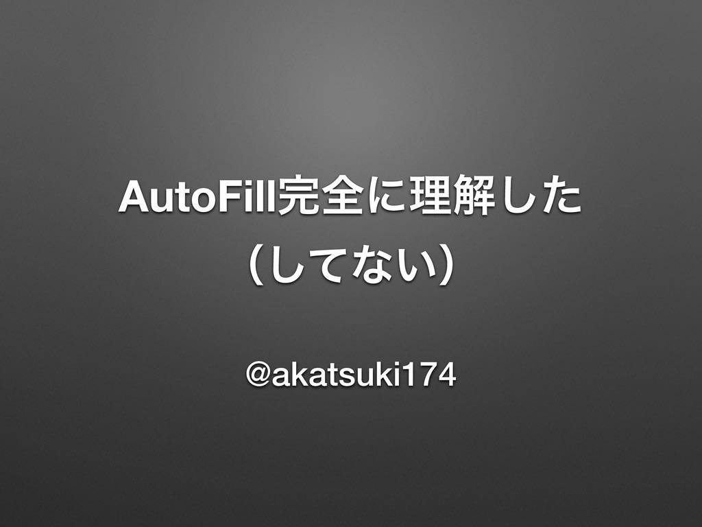 AutoFillશʹཧղͨ͠ ʢͯ͠ͳ͍ʣ @akatsuki174