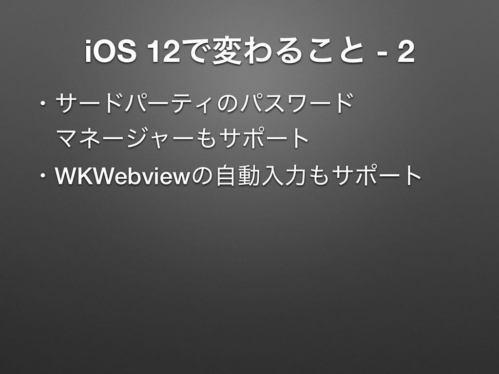 iOS 12ͰมΘΔ͜ͱ - 2 ɾαʔυύʔςΟͷύεϫʔυ ɹϚωʔδϟʔαϙʔτ ɾW...
