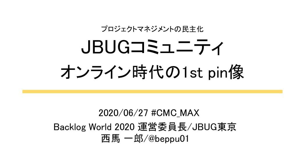 プロジェクトマネジメントの民主化 JBUGコミュニティ オンライン時代の1st pin像...