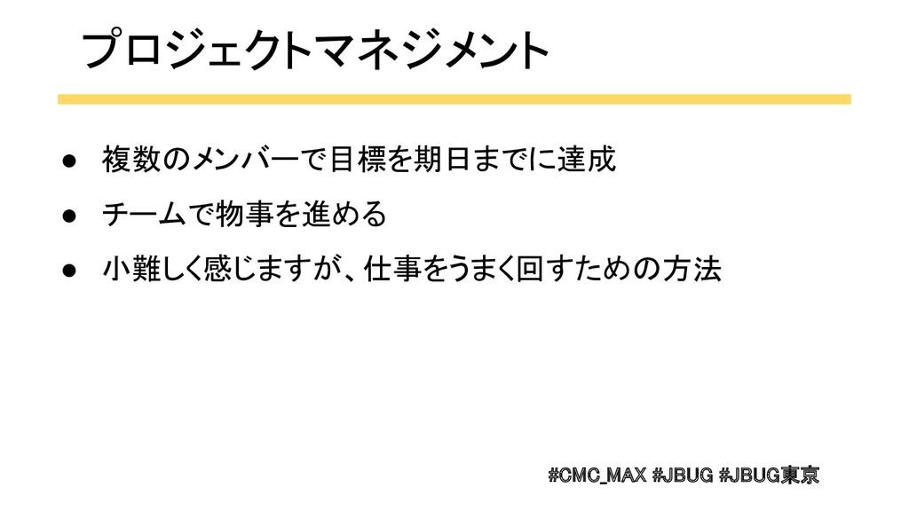 #CMC_MAX #JBUG #JBUG東京  ● 複数のメンバーで目標を期日までに達成 ...