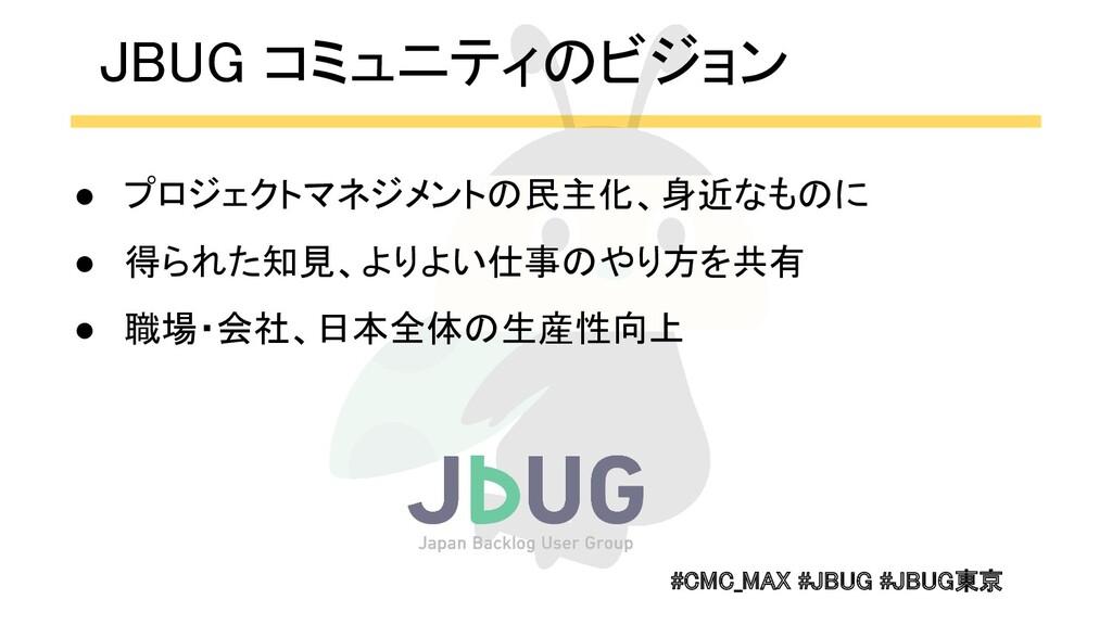 #CMC_MAX #JBUG #JBUG東京  JBUG コミュニティのビジョン ● プロ...