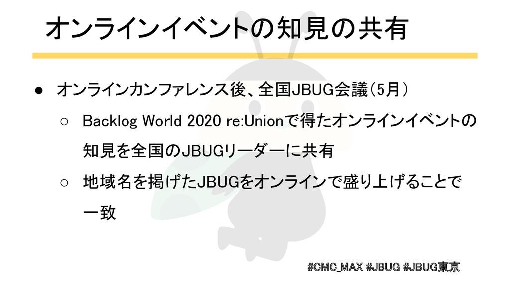 #CMC_MAX #JBUG #JBUG東京  オンラインイベントの知見の共有 ● オンラ...