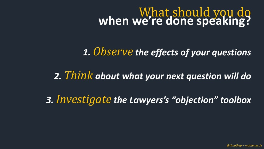 1. Observe the effects of your questions 2. Thi...