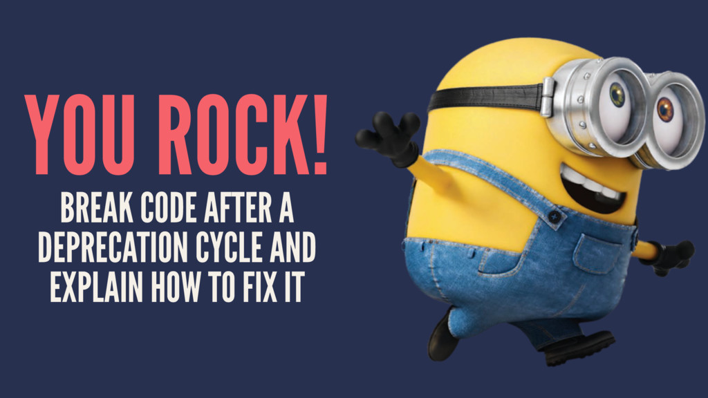 YOU ROCK! BREAK CODE AFTER A DEPRECATION CYCLE ...