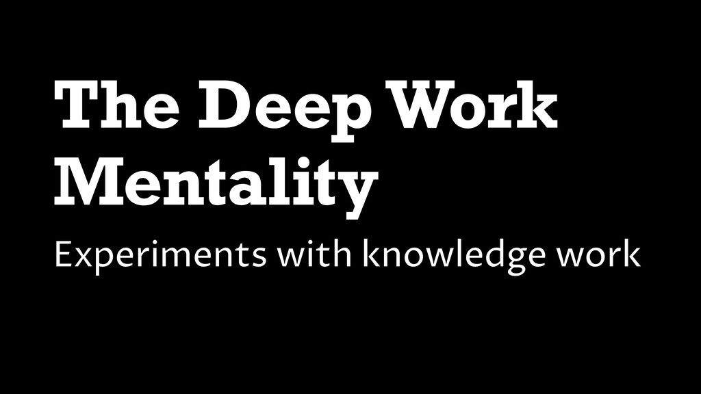 The Deep Work Mentality Experiments with knowle...