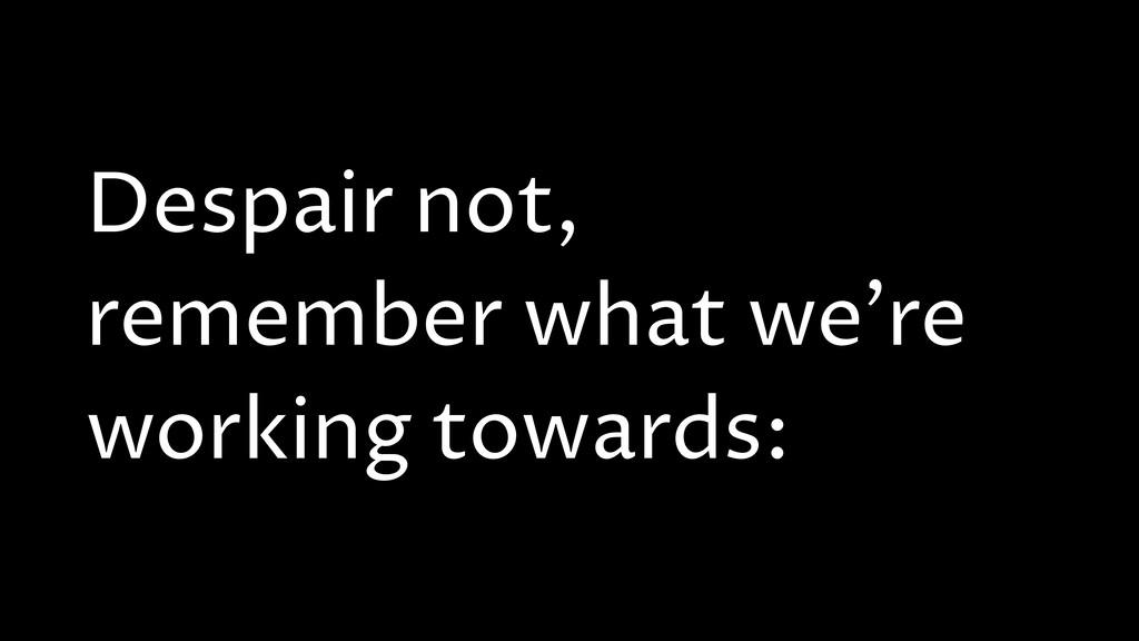 Despair not, remember what we're working toward...