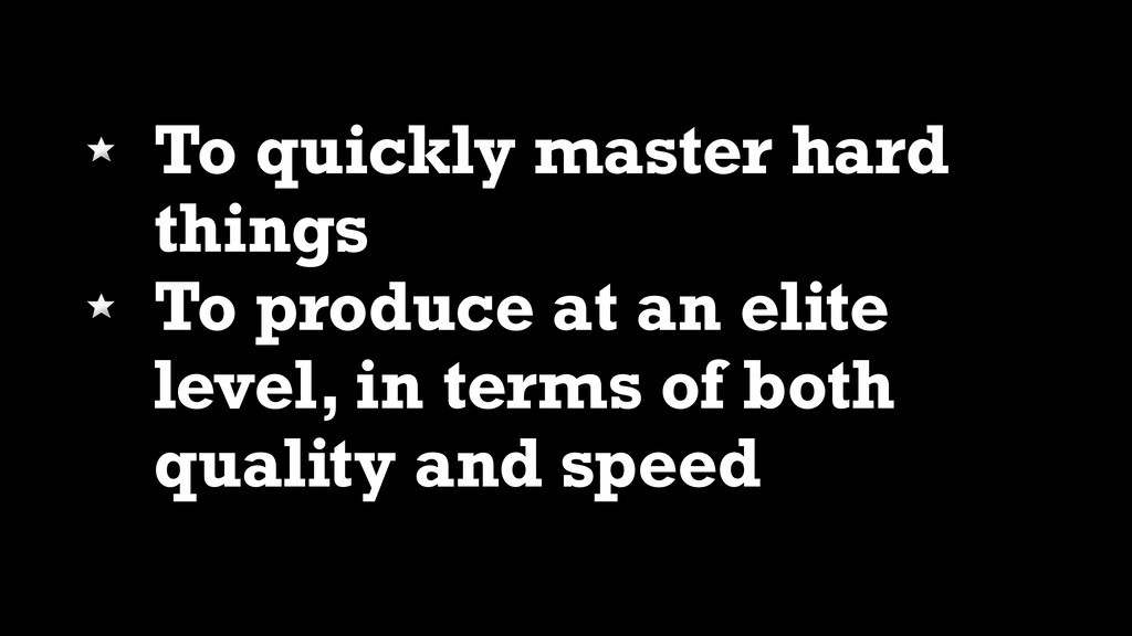 To quickly master hard things To produce at an ...
