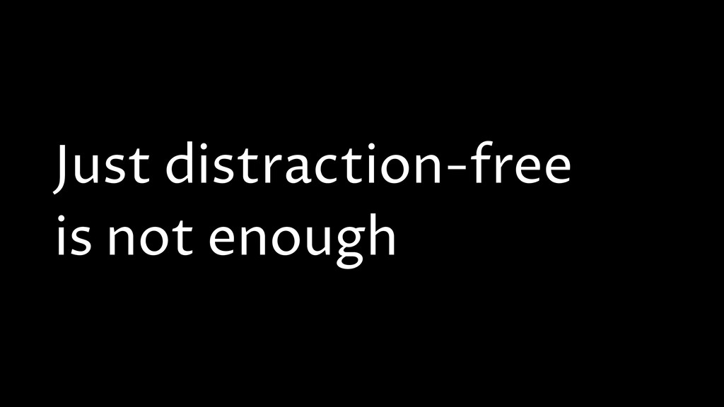 Just distraction-free is not enough