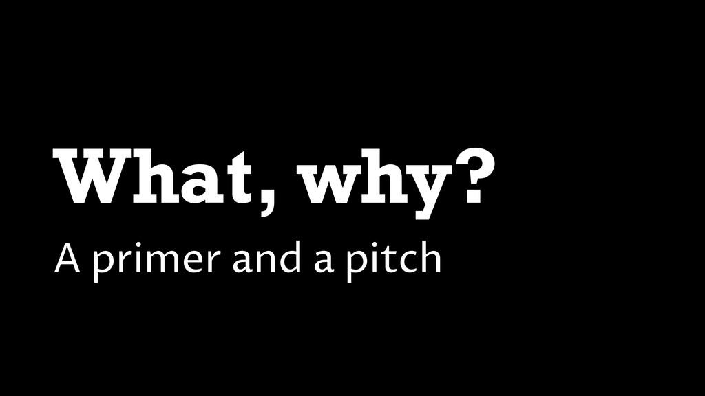 What, why? A primer and a pitch