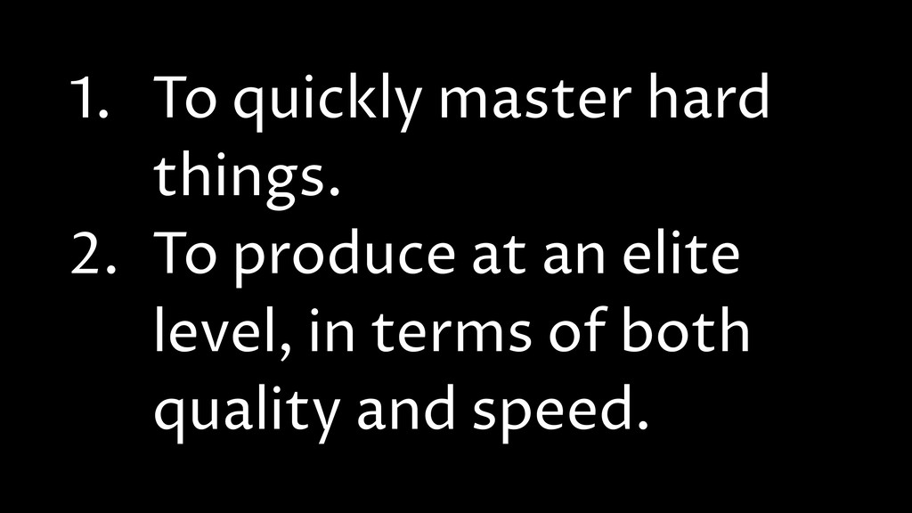 1. To quickly master hard things. 2. To produce...