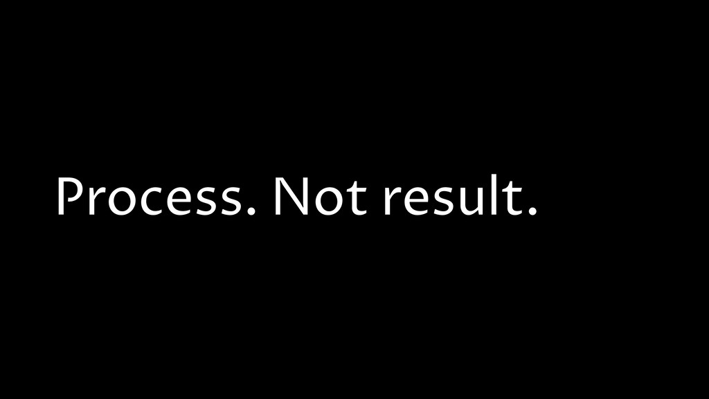 Process. Not result.