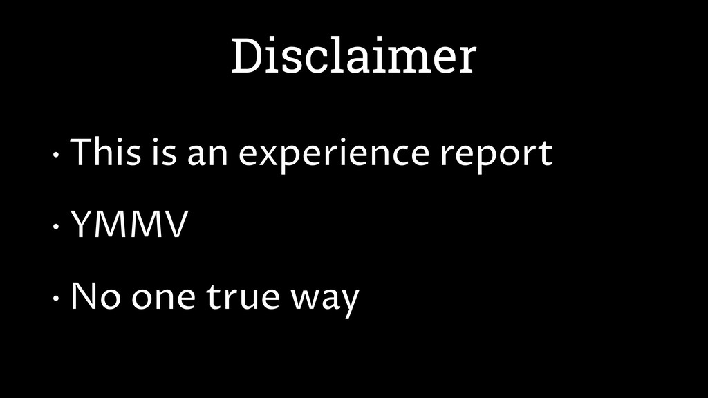 Disclaimer • This is an experience report • YMM...