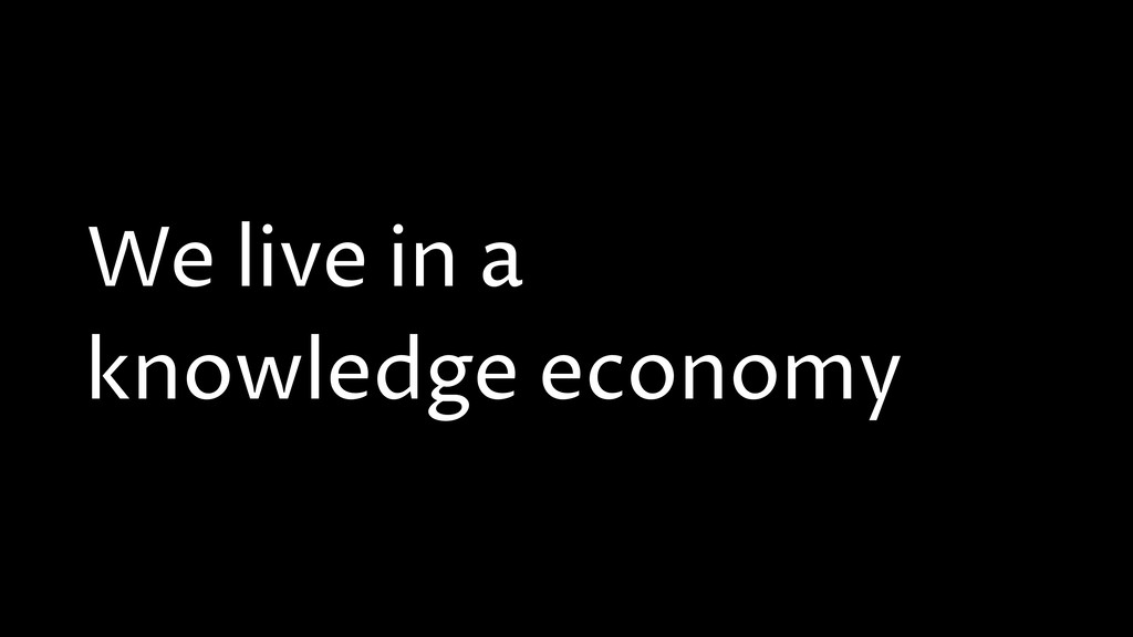 We live in a knowledge economy