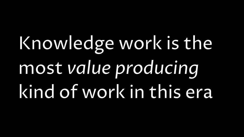 Knowledge work is the most value producing kind...