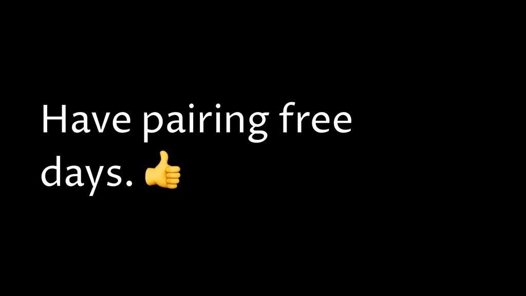 Have pairing free days.